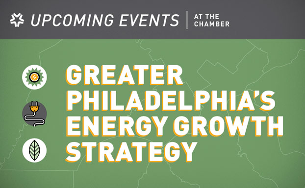 The Chamber of Commerce for Greater Philadelphia | Upcoming Events: Greater Philadelphia's Energy Growth Strategy and more